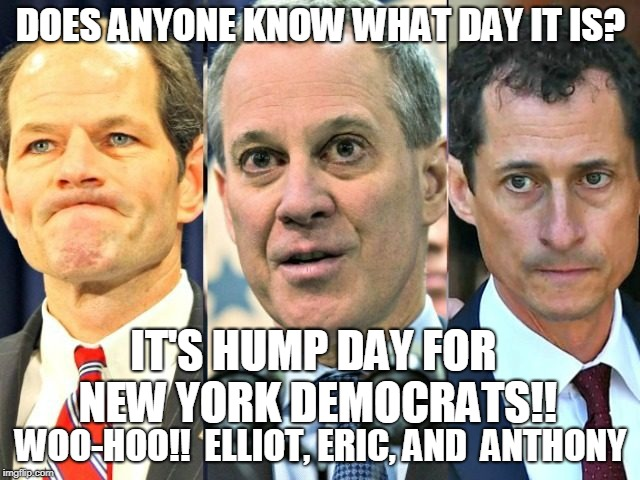 DOES ANYONE KNOW WHAT DAY IT IS? WOO-HOO!!  ELLIOT, ERIC, AND  ANTHONY IT'S HUMP DAY FOR NEW YORK DEMOCRATS!! | image tagged in new york politician hump day | made w/ Imgflip meme maker