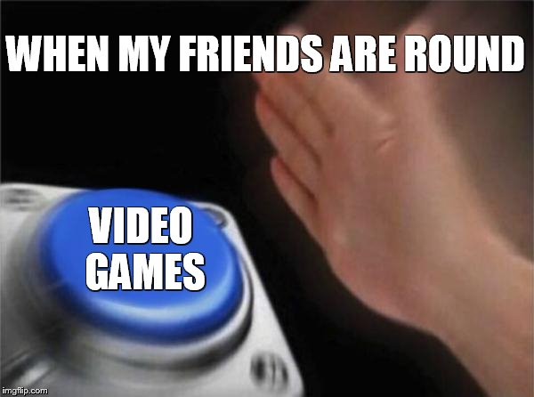 Blank Nut Button Meme | WHEN MY FRIENDS ARE ROUND VIDEO GAMES | image tagged in memes,blank nut button | made w/ Imgflip meme maker