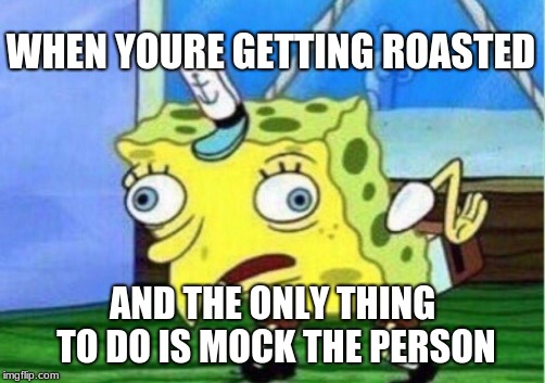 Mocking Spongebob | WHEN YOURE GETTING ROASTED AND THE ONLY THING TO DO IS MOCK THE PERSON | image tagged in memes,mocking spongebob | made w/ Imgflip meme maker
