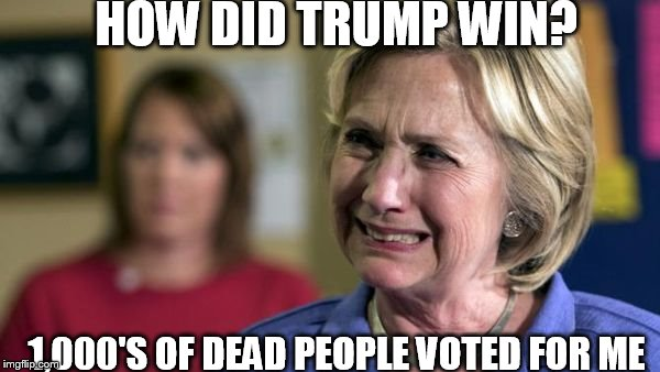 Hillary  waaaah! | HOW DID TRUMP WIN? 1,000'S OF DEAD PEOPLE VOTED FOR ME | image tagged in hillary crying,dead  people,voted,for me | made w/ Imgflip meme maker