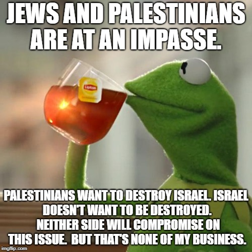 Muslim/Jew relationship explained | JEWS AND PALESTINIANS ARE AT AN IMPASSE. PALESTINIANS WANT TO DESTROY ISRAEL. ISRAEL DOESN'T WANT TO BE DESTROYED.  NEITHER SIDE WILL COMPRO | image tagged in memes,but thats none of my business,kermit the frog,islam,jews,political meme | made w/ Imgflip meme maker