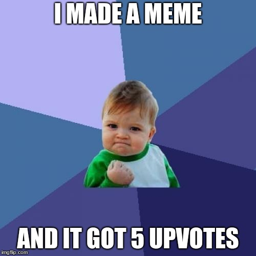 Success Kid Meme | I MADE A MEME AND IT GOT 5 UPVOTES | image tagged in memes,success kid | made w/ Imgflip meme maker