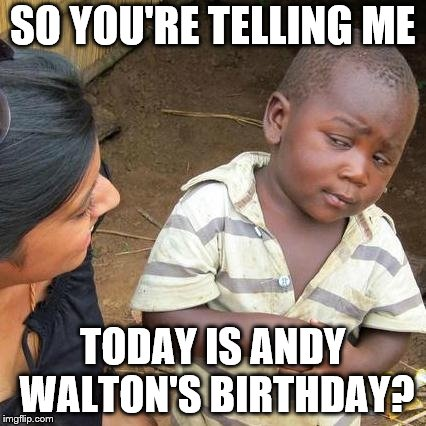 Third World Skeptical Kid Meme | SO YOU'RE TELLING ME TODAY IS ANDY WALTON'S BIRTHDAY? | image tagged in memes,third world skeptical kid | made w/ Imgflip meme maker