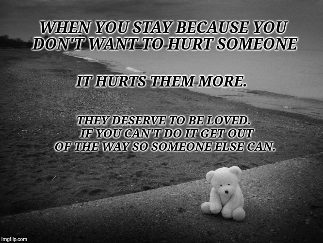 Just Leave | WHEN YOU STAY BECAUSE YOU DON'T WANT TO HURT SOMEONE IT HURTS THEM MORE. THEY DESERVE TO BE LOVED.  IF YOU CAN'T DO IT GET OUT OF THE WAY SO | image tagged in relationship advice,relationship memes,relationship status,still waiting | made w/ Imgflip meme maker
