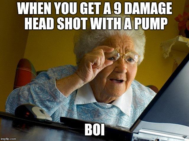 Grandma Finds The Internet Meme |  WHEN YOU GET A 9 DAMAGE HEAD SHOT WITH A PUMP; BOI | image tagged in memes,grandma finds the internet | made w/ Imgflip meme maker