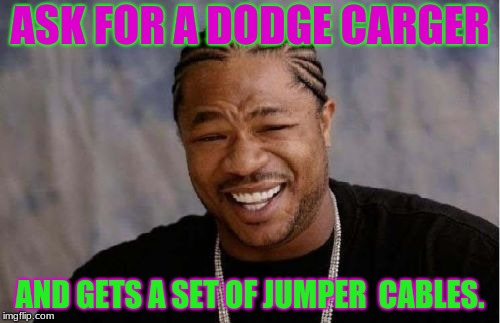 Yo Dawg Heard You Meme | ASK FOR A DODGE CARGER AND GETS A SET OF JUMPER  CABLES. | image tagged in memes,yo dawg heard you | made w/ Imgflip meme maker