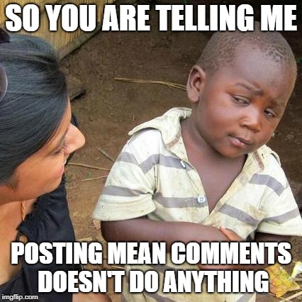 Third World Skeptical Kid Meme | SO YOU ARE TELLING ME POSTING MEAN COMMENTS DOESN'T DO ANYTHING | image tagged in memes,third world skeptical kid | made w/ Imgflip meme maker
