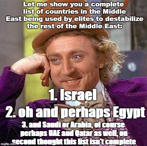Creepy Condescending Wonka Meme | Let me show you a complete list of countries in the Middle East being used by elites to destabilize the rest of the Middle East: 1. Israel 2 | image tagged in memes,creepy condescending wonka | made w/ Imgflip meme maker
