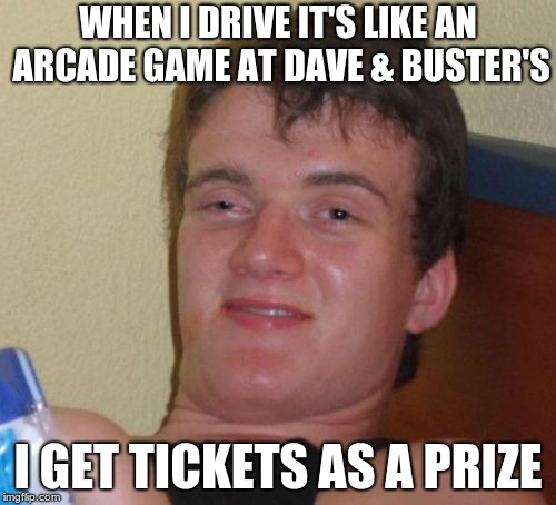 Jackpot | WHEN I DRIVE IT'S LIKE AN ARCADE GAME AT DAVE & BUSTER'S I GET TICKETS AS A PRIZE | image tagged in memes,10 guy,need for weed | made w/ Imgflip meme maker