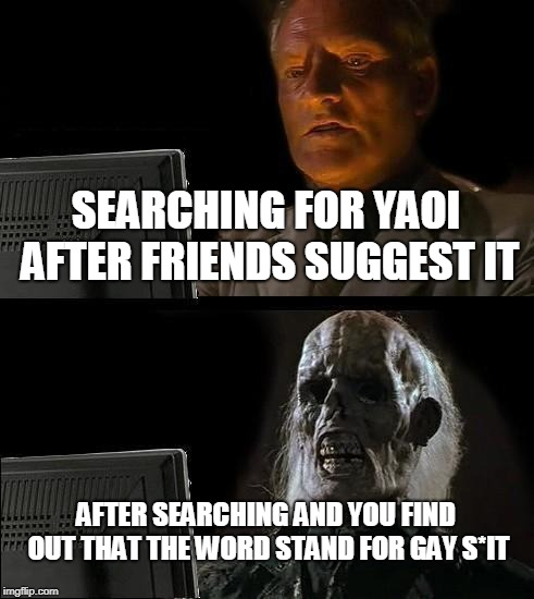 Ill Just Wait Here Meme | SEARCHING FOR YAOI AFTER FRIENDS SUGGEST IT AFTER SEARCHING AND YOU FIND OUT THAT THE WORD STAND FOR GAY S*IT | image tagged in memes,ill just wait here | made w/ Imgflip meme maker