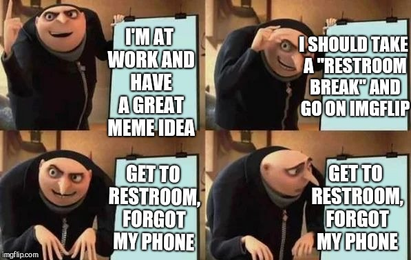 "Getting to the restroom and not having your phone is the worst #firstworldproblems | GET TO RESTROOM, FORGOT MY PHONE I'M AT WORK AND HAVE A GREAT MEME IDEA I SHOULD TAKE A ""RESTROOM BREAK"" AND GO ON IMGFLIP GET TO RESTROOM,  