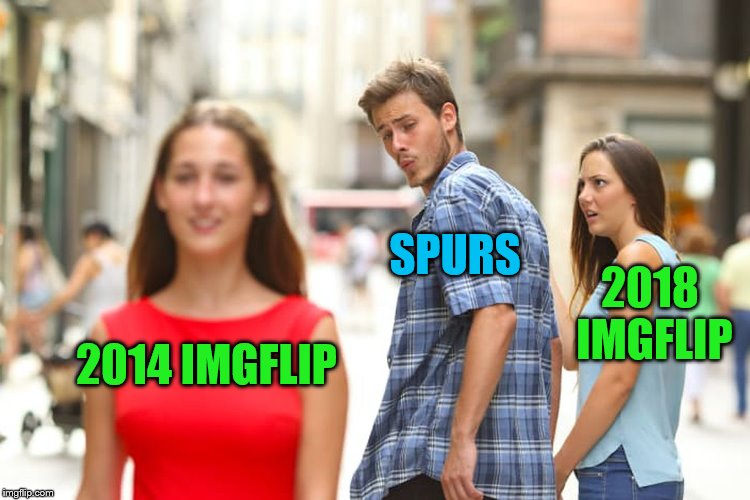 Distracted Boyfriend Meme | 2014 IMGFLIP SPURS 2018 IMGFLIP | image tagged in memes,distracted boyfriend | made w/ Imgflip meme maker