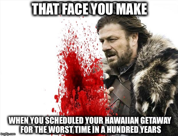 THAT FACE YOU MAKE WHEN YOU SCHEDULED YOUR HAWAIIAN GETAWAY FOR THE WORST TIME IN A HUNDRED YEARS | image tagged in brace yourselves x is coming,that face you make,face you make robert downey jr,hawaii,volcano | made w/ Imgflip meme maker