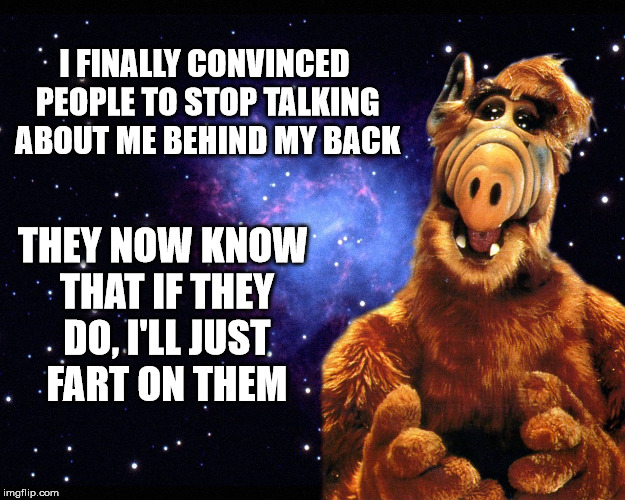Even if they're invisible, it's still not a pretty sight | I FINALLY CONVINCED PEOPLE TO STOP TALKING ABOUT ME BEHIND MY BACK THEY NOW KNOW THAT IF THEY DO, I'LL JUST FART ON THEM | image tagged in alf,gossips,fart | made w/ Imgflip meme maker