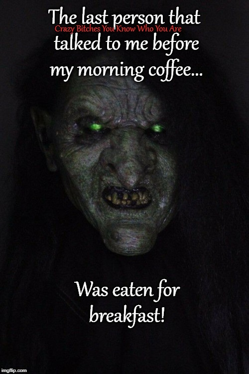 The last person that talked to me before my morning coffee... Crazy B**ches You Know Who You Are Was eaten for breakfast! | image tagged in coffee | made w/ Imgflip meme maker
