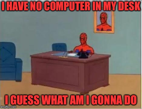 Spiderman Computer Desk | I HAVE NO COMPUTER IN MY DESK I GUESS WHAT AM I GONNA DO | image tagged in memes,spiderman computer desk,spiderman | made w/ Imgflip meme maker