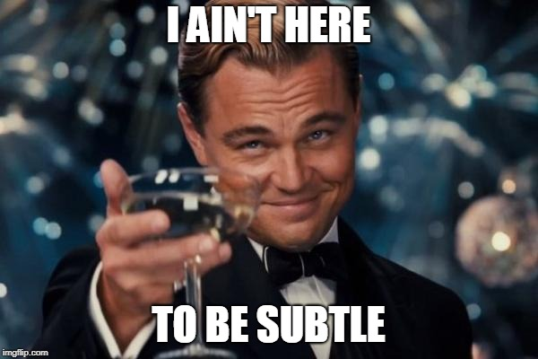 Leonardo Dicaprio Cheers Meme | I AIN'T HERE TO BE SUBTLE | image tagged in memes,leonardo dicaprio cheers | made w/ Imgflip meme maker
