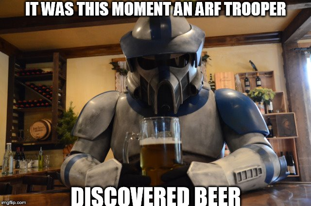 IT WAS THIS MOMENT AN ARF TROOPER DISCOVERED BEER | image tagged in memes | made w/ Imgflip meme maker
