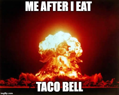 Nuclear Explosion Meme | ME AFTER I EAT TACO BELL | image tagged in memes,nuclear explosion | made w/ Imgflip meme maker