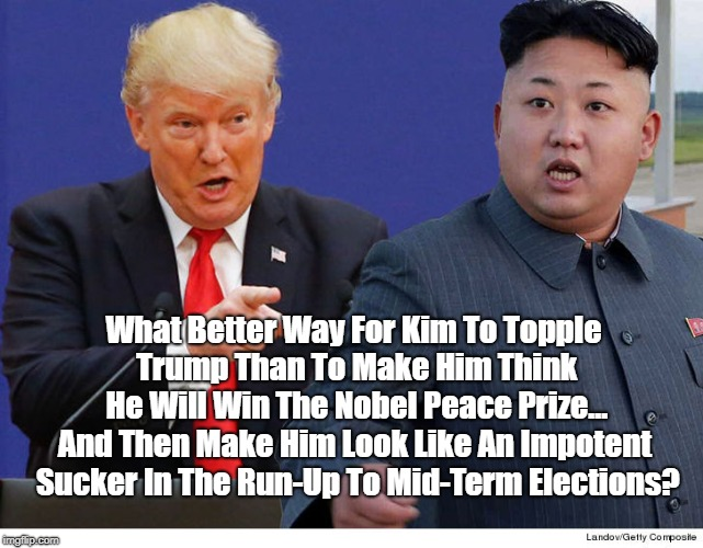 What Better Way For Kim To Topple Trump Than To Make Him Think He Will Win The Nobel Peace Prize... And Then Make Him Look Like An Impotent  | made w/ Imgflip meme maker