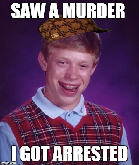 Bad Luck Brian Meme | SAW A MURDER I GOT ARRESTED | image tagged in memes,bad luck brian,scumbag | made w/ Imgflip meme maker