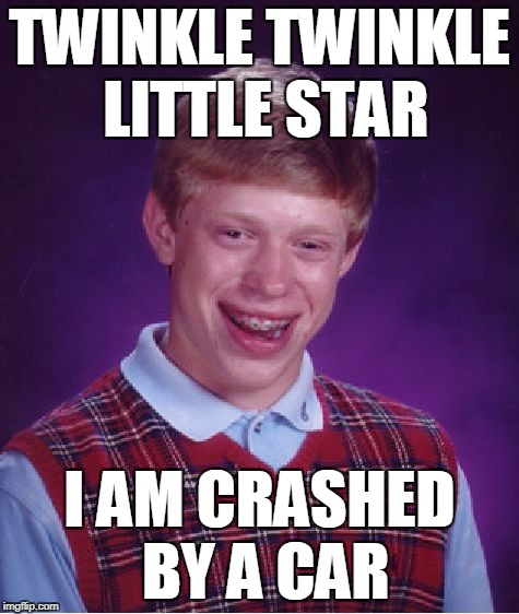 Bad Luck Brian Meme | TWINKLE TWINKLE LITTLE STAR I AM CRASHED BY A CAR | image tagged in memes,bad luck brian | made w/ Imgflip meme maker