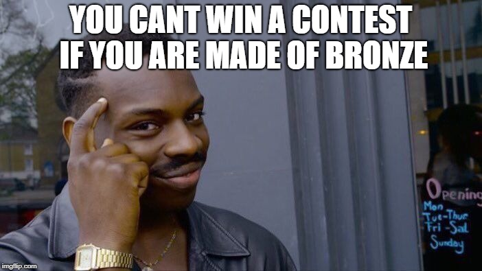 Roll Safe Think About It Meme | YOU CANT WIN A CONTEST IF YOU ARE MADE OF BRONZE | image tagged in memes,roll safe think about it | made w/ Imgflip meme maker