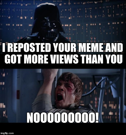 Star Wars No Meme | I REPOSTED YOUR MEME AND GOT MORE VIEWS THAN YOU NOOOOOOOOO! | image tagged in memes,star wars no | made w/ Imgflip meme maker