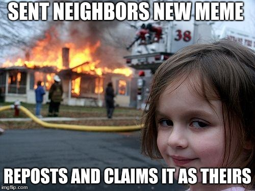 Disaster Girl Meme | SENT NEIGHBORS NEW MEME REPOSTS AND CLAIMS IT AS THEIRS | image tagged in memes,disaster girl | made w/ Imgflip meme maker