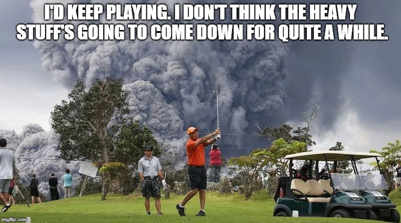 Volcano Golf - Caddyshack | I'D KEEP PLAYING. I DON'T THINK THE HEAVY STUFF'S GOING TO COME DOWN FOR QUITE A WHILE. | image tagged in caddyshack,golf,volcano | made w/ Imgflip meme maker