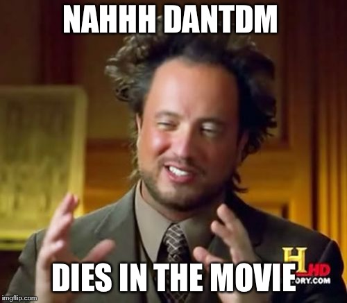Ancient Aliens Meme | NAHHH DANTDM DIES IN THE MOVIE | image tagged in memes,ancient aliens | made w/ Imgflip meme maker