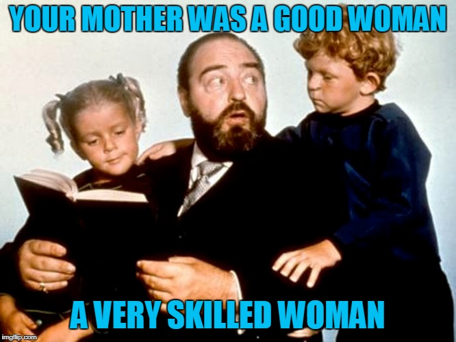 YOUR MOTHER WAS A GOOD WOMAN A VERY SKILLED WOMAN | made w/ Imgflip meme maker