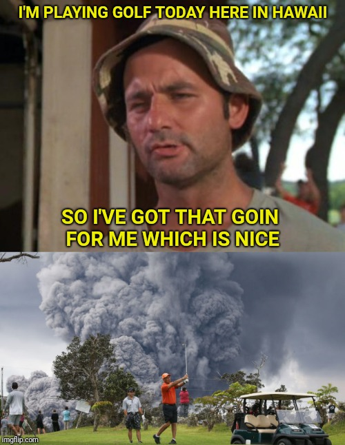 No bad days on the golf course | I'M PLAYING GOLF TODAY HERE IN HAWAII SO I'VE GOT THAT GOIN FOR ME WHICH IS NICE | image tagged in so i got that goin for me which is nice,volcano,golf,bill murray golf | made w/ Imgflip meme maker