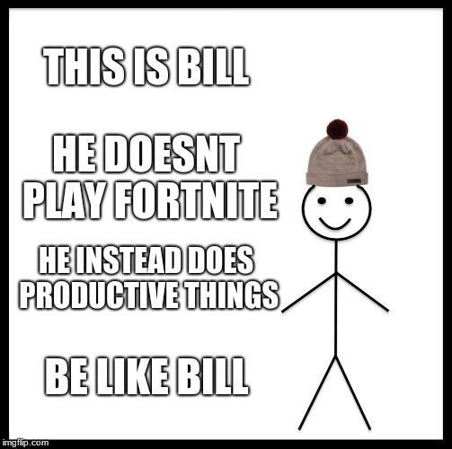 Be Like Bill Meme | THIS IS BILL HE DOESNT PLAY FORTNITE HE INSTEAD DOES PRODUCTIVE THINGS BE LIKE BILL | image tagged in memes,be like bill | made w/ Imgflip meme maker