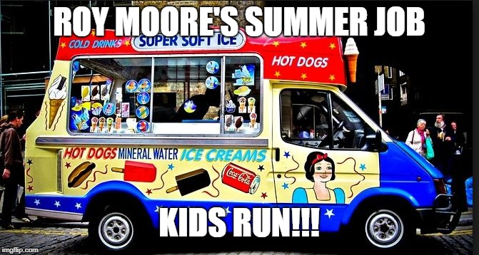ice cream truck | ROY MOORE'S SUMMER JOB KIDS RUN!!! | image tagged in ice cream truck | made w/ Imgflip meme maker