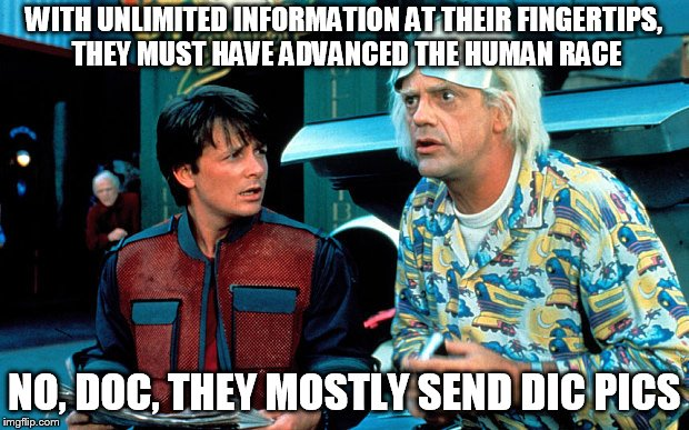 Back to the future selfie  | WITH UNLIMITED INFORMATION AT THEIR FINGERTIPS, THEY MUST HAVE ADVANCED THE HUMAN RACE NO, DOC, THEY MOSTLY SEND DIC PICS | image tagged in back to the future selfie | made w/ Imgflip meme maker