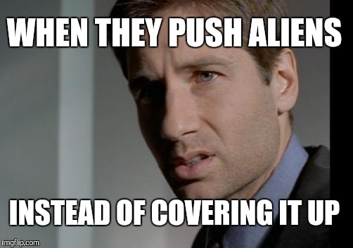 WHEN THEY PUSH ALIENS INSTEAD OF COVERING IT UP | made w/ Imgflip meme maker