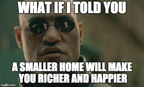 Matrix Morpheus Meme | WHAT IF I TOLD YOU A SMALLER HOME WILL MAKE YOU RICHER AND HAPPIER | image tagged in memes,matrix morpheus | made w/ Imgflip meme maker