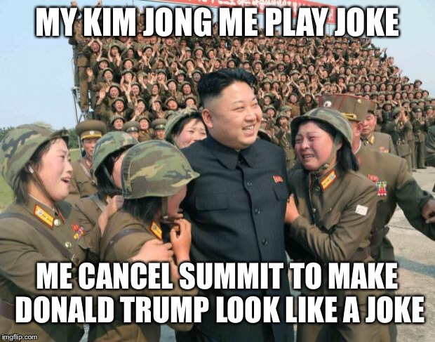 Kim Jong Un | MY KIM JONG ME PLAY JOKE ME CANCEL SUMMIT TO MAKE DONALD TRUMP LOOK LIKE A JOKE | image tagged in kim jong un | made w/ Imgflip meme maker
