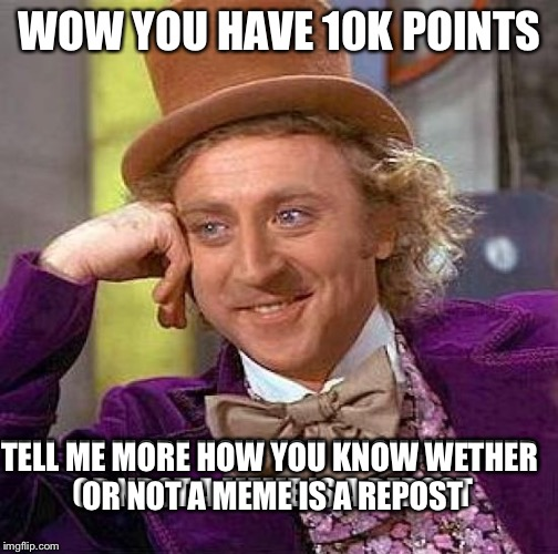 Creepy Condescending Wonka Meme | WOW YOU HAVE 10K POINTS TELL ME MORE HOW YOU KNOW WETHER OR NROT A MEME IS A REPOST TELL ME MORE HOW YOU KNOW WETHER OR NOT A MEME IS A REPO | image tagged in memes,creepy condescending wonka | made w/ Imgflip meme maker