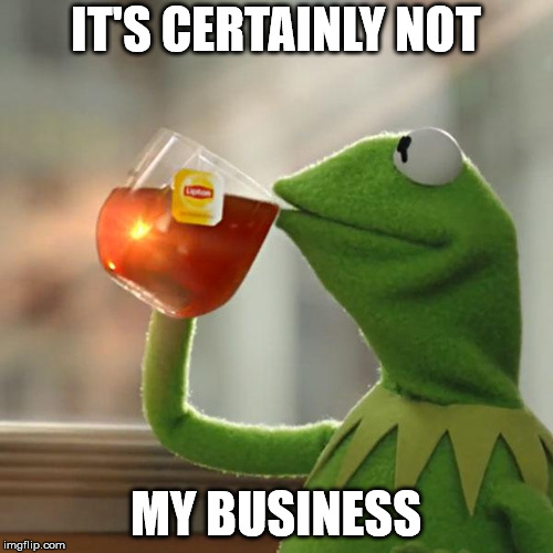 But Thats None Of My Business Meme | IT'S CERTAINLY NOT MY BUSINESS | image tagged in memes,but thats none of my business,kermit the frog | made w/ Imgflip meme maker