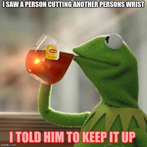 But Thats None Of My Business Meme | I SAW A PERSON CUTTING ANOTHER PERSONS WRIST I TOLD HIM TO KEEP IT UP | image tagged in memes,but thats none of my business,kermit the frog | made w/ Imgflip meme maker