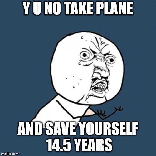 Y U No Meme | Y U NO TAKE PLANE AND SAVE YOURSELF 14.5 YEARS | image tagged in memes,y u no | made w/ Imgflip meme maker