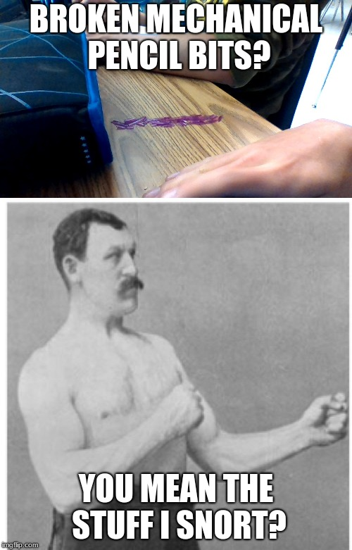 Believe me, he does | BROKEN MECHANICAL PENCIL BITS? YOU MEAN THE STUFF I SNORT? | image tagged in memes,pencil,overly manly man,broken,snort | made w/ Imgflip meme maker