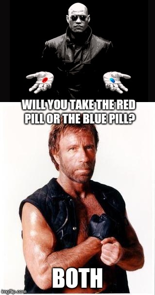 And now he's in the matrix and reality | WILL YOU TAKE THE RED PILL OR THE BLUE PILL? BOTH | image tagged in memes,red pill blue pill,chuck norris flex,why not both,matrix pills | made w/ Imgflip meme maker