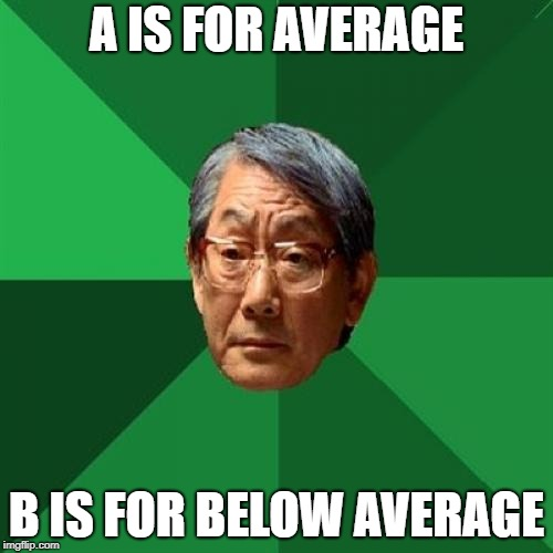 High Expectations Asian Father Meme | A IS FOR AVERAGE B IS FOR BELOW AVERAGE | image tagged in memes,high expectations asian father | made w/ Imgflip meme maker