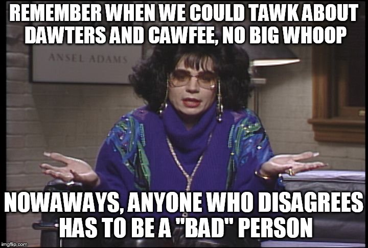 "Discuss | REMEMBER WHEN WE COULD TAWK ABOUT DAWTERS AND CAWFEE, NO BIG WHOOP NOWAWAYS, ANYONE WHO DISAGREES HAS TO BE A ""BAD"" PERSON 