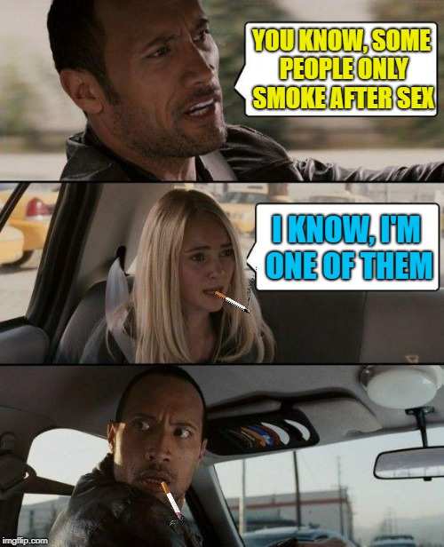 Have a cig | YOU KNOW, SOME PEOPLE ONLY SMOKE AFTER SEX I KNOW, I'M ONE OF THEM | image tagged in memes,the rock driving,cigarettes | made w/ Imgflip meme maker