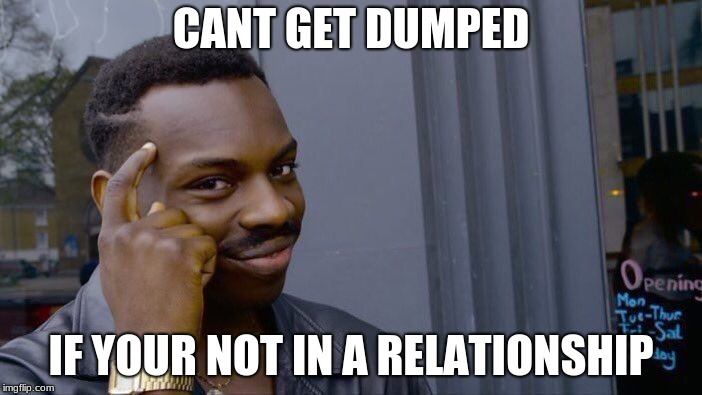 Roll Safe Think About It Meme | CANT GET DUMPED IF YOUR NOT IN A RELATIONSHIP | image tagged in memes,roll safe think about it | made w/ Imgflip meme maker