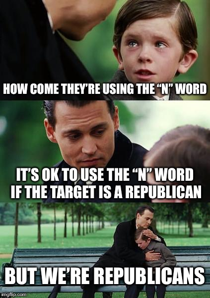 "When it's ok to use epithets  | HOW COME THEY'RE USING THE ""N"" WORD IT'S OK TO USE THE ""N"" WORD IF THE TARGET IS A REPUBLICAN BUT WE'RE REPUBLICANS 